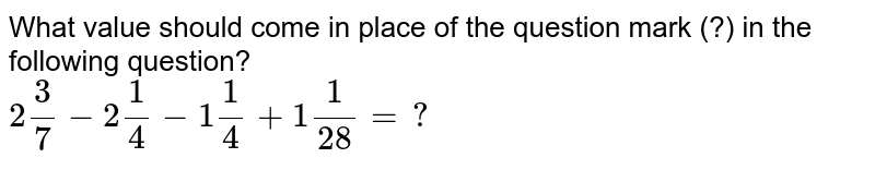 What value should come in place of the question mark (?) in the following question? <br> `2(3)/(7)-2(1)/(4)-1(1)/(4)+1(1)/(28)=?`