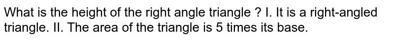 What is the height of the reiangle ? <br> I. It is a right-angled triangle. <br> II. The area of the triangle is 5 times its base.