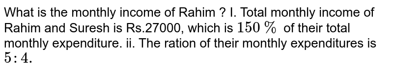 What is the montly incoem of Rahim ? <br> I. Total manthly income of Rahim and Suresh is Rs.27000, which is `150%`  of their total monthly expenditure. <br> ii. The ration of their monthly expenditures is `5:4.`