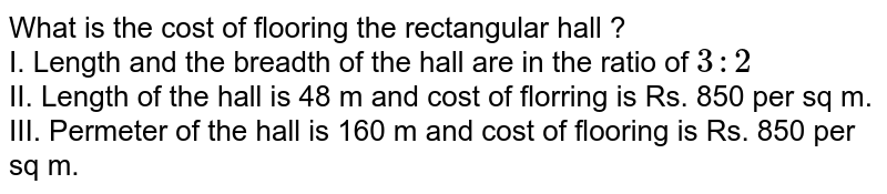 What is the cost of flooring the rectangular hall ? <br> I. Length and the breadth of the hall are in the ratio of `3:2` <br> II. Length of the hall is 48 m and cost of florring is Rs. 850 per sq m. <br> III. Permeter of the hall is 160 m and cost of flooring is Rs. 850 per sq m.