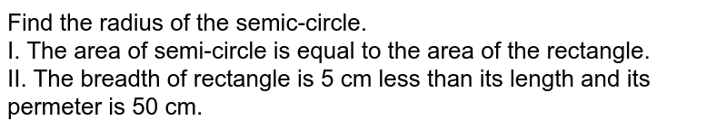 Find the radius of the semic-circle. <br> I. The area of semi-circle is equal to the area of the rectangle. <br> II. The breadth of rectangle is 5 cm less than its length and its permeter is 50 cm.