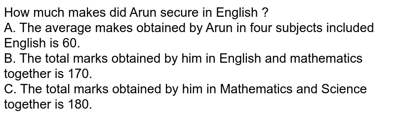 How much makes did Arun secure in English ? <br> A. The average makes obtained by Arun in four subjects included English is 60. <br> B. The total marks obtained by him in English and mathematics together is 170. <br> C. The total marks obtained by him in Mathematics and Science together is 180.