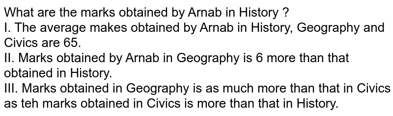 What are the marks obtained by Arnab in History ? <br> I. The average makes obtained by Arnab in History, Geography and Civics are 65. <br> II. Marks obtained by Arnab in Geography is 6 more than that obtained in History. <br> III. Marks obtained in Geography is as much more than that in Civics as teh marks obtained in Civics is more than that in History.