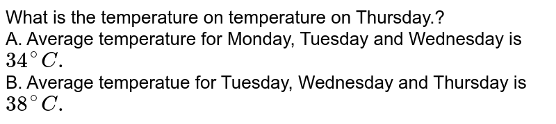 What is the temperature on temperature on Thursday.? <br> A. Average temperature for Monday, Tuesday and Wednesday is `34^(@)C.` <br> B. Average temperatue for Tuesday, Wednesday and Thursday is `38^(@)C.`