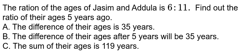 The ration of the ages of Jasim and Addula is `6:11.` Find out the ratio of their ages 5 years ago. <br> A. The difference of their ages is 35 years. <br> B. The difference of their ages after 5 years will be 35 years. <br> C. The sum of their ages is 119 years.