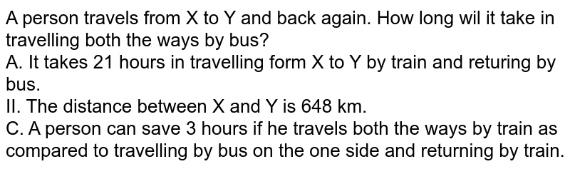 A person travels from X to Y and back again. How long wil it take in travelling both the ways by bus? <br> A. It takes 21 hours in travelling form X to Y by train and returing by bus. <br> II. The distance between X and Y is 648 km. <br> C. A person can save 3 hours if he travels both the ways by train as compared to travelling by bus on the one side and returning by train.