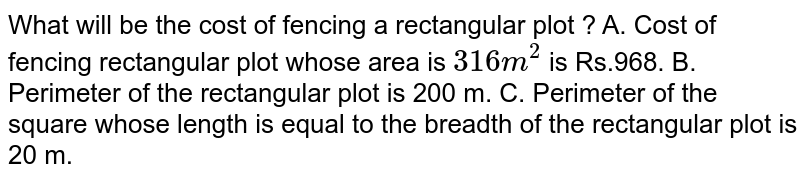 What will be the cost of fencing a rectangular plot ? <br> A. Cost of fencing a circular plot whose area is `316m^(2)` is Rs.968. <br> B. Perimeter of the rectangular plot is 200 m. <br> C. Perimeter of the square whose length is equal to the breadth of the rectangular plot is 20 m.