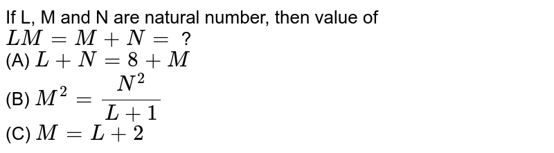 If L, M and N are natural number, then value of `LM=M+N=` ? <br> (A)  `L+N=8+M` <br> (B) `M^(2)=(N^(2))/(L+1)` <br> (C) `M=L+2`