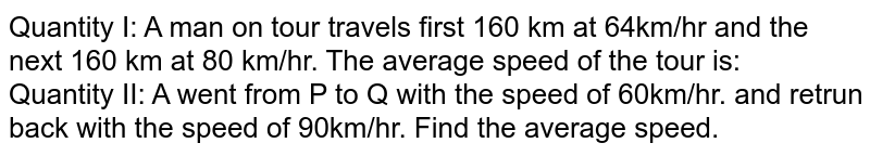 Quantity I: A man on tour travels first 160 km at 64km/hr and the next 160 km at 80 km/hr. The average speed of the tour is: <br> Quantity II: A went from P to Q with the speed of 60km/hr. and retrun back with the speed of 90km/hr. Find the average speed.