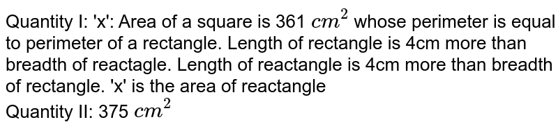 Quantity I: 'x': Area of a square is 361 `cm^(2)` whose perimeter is equal to perimeter of a rectangle. Length of rectangle is 4cm more than breadth of reactagle. Length of reactangle is 4cm more than breadth of rectangle. 'x' is the area of reactangle <br> Quantity II: 375 `cm^(2)`