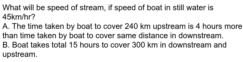 What will be speed of stream, if speed of boat in still water is 45km/hr? <br> A. The time taken by boat to cover 240 km upstream is 4 hours more than time taken by boat to cover same distance in downstream. <br> B. Boat takes total 15 hours to cover 300 km in downstream and upstream.