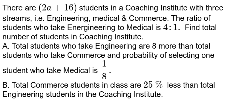 There are `(2a+16)` students in a Coaching Institute with three streams, i.e. Engineering, medical & Commerce. The ratio of students who take Energineering to Medical is `4:1.` Find total number of students in Coaching Institute. <br> A. Total students who take Engineering are 8 more than total students who take Commerce and probability of selecting one student who take Medical is `1/8.` <br> B. Total Commerce students in class are `25%` less than total Engineering students in the Coaching Institute.