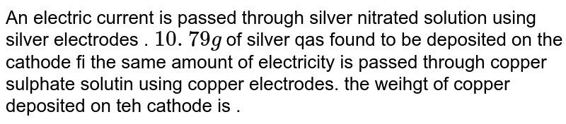 An electric current is passed through silver nitrate solution using silver electrodes. 10.79g of silver was found to be deposited on the cathode if the same amount of electricity is passed through copper sulphate solution using copper electrodes, the weight of copper deposited on the cathode's