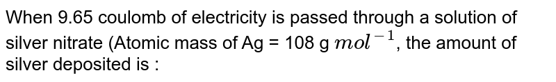 When 9.65 coulombs of electricity is passed through a solution of silver nitrate (atomic weight of Ag=107.87 taking at 108) the amount of silver deposited is