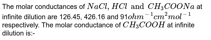 The molar conductances of `NaCl,HCl and CH_(3)COONa` at infinite dilution are 126.45, 426.16 and 91`ohm^(-1)cm^(2)mol^(-1)` respectively. The molar conductance of ` CH_(3)COOH` at infinite dilution is:-