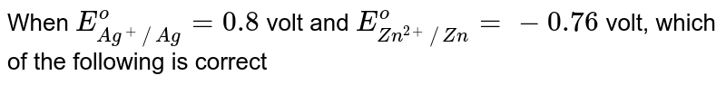 When `E_(Ag^+//Ag)^(o)=0.8` volt and `E_(Zn^(2+)//Zn)^(o)=-0.76` volt, which of the following is correct