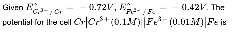 Given `E_(Cr^(3+)//Cr)^(o)=-0.72V,E_(Fe^(2+)//Fe)^(o)=-0.42V`. The potential for the cell `Cr Cr^(3+)(0.1M)  Fe^(3+)(0.01M) Fe` is
