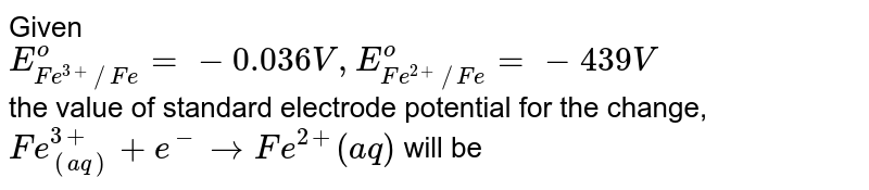 Given <br> `E_(Fe^(3+)//Fe)^(o)=-0.036V,E_(Fe^(2+)//Fe)^(o)=-439V` <br> the value of standard electrode potential for the change, `Fe_((aq))^(3+)+e^(-)toFe^(2+)(aq)` will be