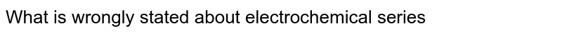 What is wrongly stated about electrochemical series