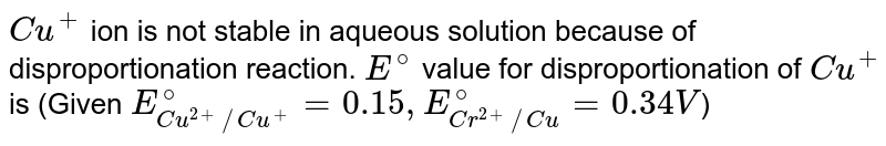 `Cu^(+)` ion is not stable in aqueous solution because of disproportionation reaction. `E^(@)` value for disproportionation of `Cu^(+)` is (Given `E_(Cu^(2+)//Cu^(+))^(@)=0.15,E_(Cr^(2+)//Cu)^(@)=0.34V`)