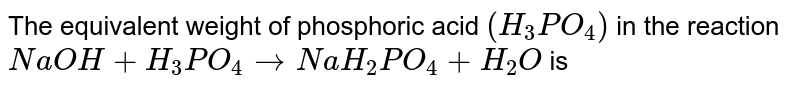 The equivalent weight of phosphoric acid `(H_(3)PO_(4))` in the reaction, `NaOH+H_(3)PO_(4) rarr NaH_(2)PO_(4)+H_(2)O` is