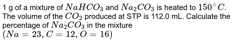1 g of a mixture of `NaHCO_(3)` and `Na_(2)CO_(3)` is heated to `150^(@)C`. The volume of the `CO_(2)` produced at STP is 112.0 mL. Calculate the percentage of `Na_(2)CO_(3)` in the mixture `(Na=23, C=12, O=16)`