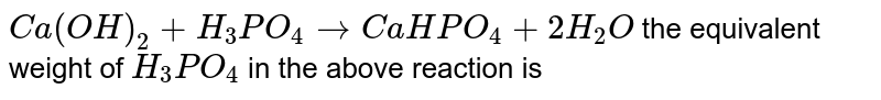 `Ca(OH)_(2)+H_(3)PO_(4) rarr CaHPO_(4)+2H_(2)O` the equivalent weight of `H_(3)PO_(4)` in the above reaction is