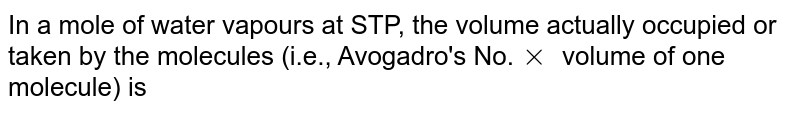 In a mole of water vapour at STP, the volume actually occupied or taken by the molecules (i.e., Avogadro's No. `xx` Volume of one molecule) is