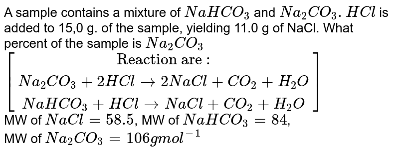 """A sample contains a mixture of `NaHCO_(3)` and `Na_(2)CO_(3).HCl` is added to 15,0 g. of the sample, yielding 11.0 g of NaCl. What percent of the sample is `Na_(2)CO_(3)` <br> `[(""""Reaction are :""""),(Na_(2)CO_(3)+2HCl rarr 2 NaCl+CO_(2)+H_(2)O),(NaHCO_(3)+HCl rarr NaCl+CO_(2)+H_(2)O)]` <br> MW of `NaCl=58.5`, MW of `NaHCO_(3)=84`, <br> MW of `Na_(2)CO_(3)=106 g mol^(-1)`"""