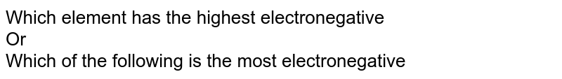 Which element has the highest electronegative  <br>  Or <br>  Which of the following is the most electronegative