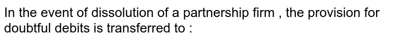 In the  event  of dissolution  of a  partnership  firm  , the  provision  for  doubtful  debits is transferred  to :