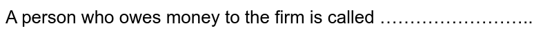 A person who owes money to the firm is called ……………………..