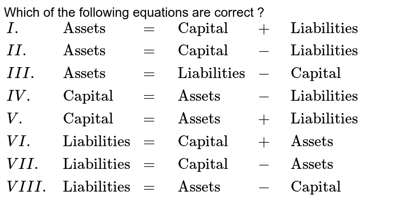 """Which of the following equations are correct ? <br> `{:(I.,""""Assets"""",=,""""Capital"""",+,""""Liabilities""""),(II.,""""Assets"""",=,""""Capital"""",-,""""Liabilities""""),(III.,""""Assets"""",=,""""Liabilities"""",-,""""Capital""""),(IV.,""""Capital"""",=,""""Assets"""",-,""""Liabilities""""),(V.,""""Capital"""",=,""""Assets"""",+,""""Liabilities""""),(VI.,""""Liabilities"""",=,""""Capital"""",+,""""Assets""""),(VII.,""""Liabilities"""",=,""""Capital"""",-,""""Assets""""),(VIII.,""""Liabilities"""",=,""""Assets"""",-,""""Capital""""):}`"""