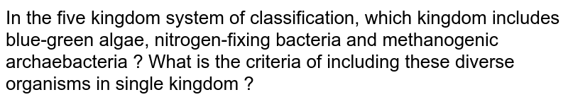 In the five kingdom system of classification, which kingdom includes blue-green algae, nitrogen-fixing bacteria and methanogenic archaebacteria ? What is the criteria of including these diverse organisms in single kingdom ?