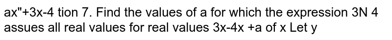 Find the values of a for which the expression `(ax^2+3x-4)/(3x-4x^2+a)` assumes all real values for all real values of x