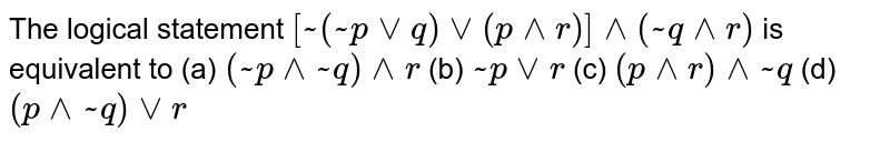 The logical statement `[~(~pvvq)vv(p^^r)]^^(~q^^r)` is equivalent to (a) `(~p^^~q)^^r` (b) `~p vv r` (c) `(p^^r)^^~q` (d) `(p^^~q)vvr`