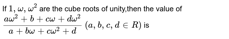If `1,omega,omega^(2)` are the cube roots of unity,then the value of `(a omega^(2)+b+c omega+d omega^(2))/(a+b omega+c omega^(2)+d)` `(a,b,c,d in R)` is
