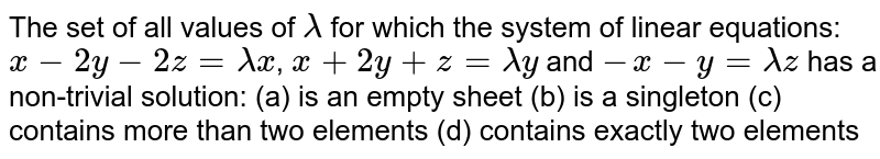 The set of all values of `lambda` for which the system of linear equations: `x-2y-2z=lambdax`, `x+2y+z=lambday` and `-x-y=lambdaz` has a non-trivial solution: (a) is an empty sheet (b) is a singleton (c) contains more than two elements (d) contains exactly two elements