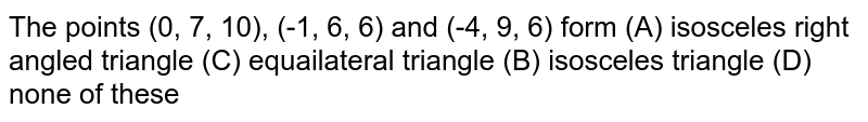 The points (0, 7, 10), (-1, 6, 6) and (-4, 9, 6) form (A) isosceles right angled triangle (C) equailateral triangle (B) isosceles triangle (D) none of these