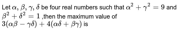 Let `alpha,beta,gamma,delta` be four real numbers such that `alpha^(2)+gamma^(2)=9` and `beta^(2)+delta^(2)=1` ,then the maximum value of  `3(alpha beta-gamma delta)+4(alpha delta+beta gamma)` is