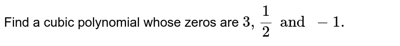 Find a cubic polynomial whose zeros are `3, 1/2 and -1.`