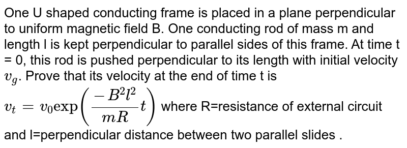 """One U shaped conducting frame is placed in a plane perpendicular to uniform magnetic field B. One conducting rod of mass m and length l is kept perpendicular to parallel sides of this frame. At time t = 0, this rod is pushed perpendicular to its length with initial velocity `v_g`. Prove that its velocity at the end of time t is `v_t=v_0 """"exp"""" ((-B^2l^2)/(mR)t)` where R=resistance of external circuit and l=perpendicular distance between two parallel slides ."""