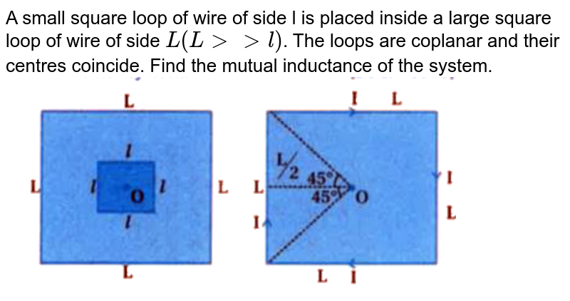 """A small square loop of wire of side l is placed inside a large square loop of wire of side `L (L gt gt l )`. The loops are coplanar and their centres coincide. Find the mutual inductance of the system. <br> <img src=""""https://d10lpgp6xz60nq.cloudfront.net/physics_images/KPK_AIO_PHY_XII_P1_C06_E02_049_Q01.png"""" width=""""80%"""">"""