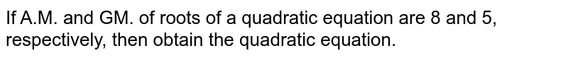 If A.M. and GM. of roots of a quadratic   equation are 8 and 5, respectively, then obtain the quadratic equation.
