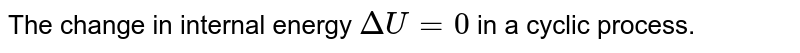 The change in internal energy `DeltaU=0` in a cyclic process.