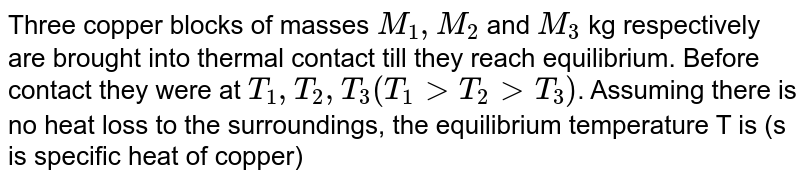 Three copper blocks of masses `M_1, M_2` and `M_3` kg respectively are brought into thermal contact till they reach equilibrium. Before contact they were at `T_1, T_2, T_3 (T_1 gt T_2 gt T_3)`. Assuming there is no heat loss to the surroundings, the equilibrium temperature T is (s is specific heat of copper)