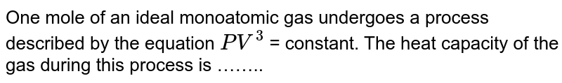 One mole of an ideal monoatomic gas undergoes a process described by the equation `PV^3` = constant. The heat capacity of the gas during this process is ……..