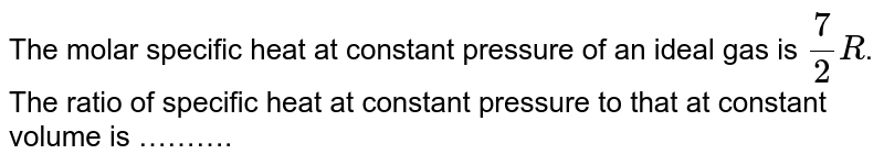 The molar specific heat at constant pressure of  an ideal gas is `7/2R`.  The ratio of specific heat at constant pressure to that at constant volume is ……….
