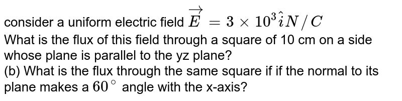 consider a uniform electric field ` oversetto E =3xx 10^(3) hati  N//C `  <br>  What is the flux of this field through  a square of 10  cm on a side whose plane is parallel to the yz  plane?  <br> (b) What is the flux through the same square if if the normal to its plane makes a `60^(@) `  angle with the x-axis?