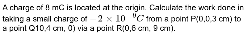 A charge of 8 mC is located at the origin. Calculate the work done in taking a small charge of `-2 xx 10^(-9)C` from a point P(0,0,3 cm) to a point Q10,4 cm, 0) via a point R(0,6 cm, 9 cm).